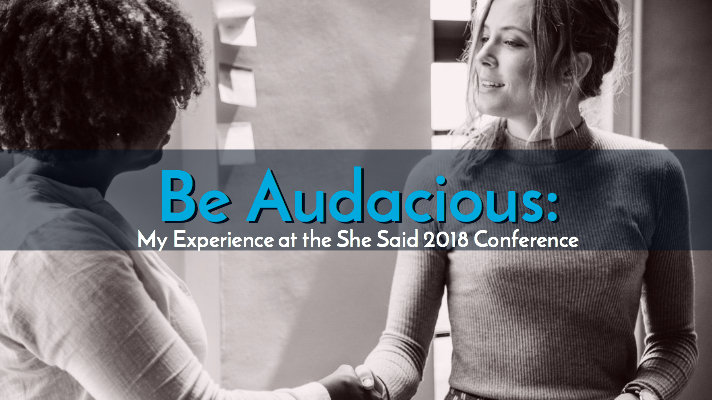 Be Audacious: My Experience at the She Said 2018 Conference