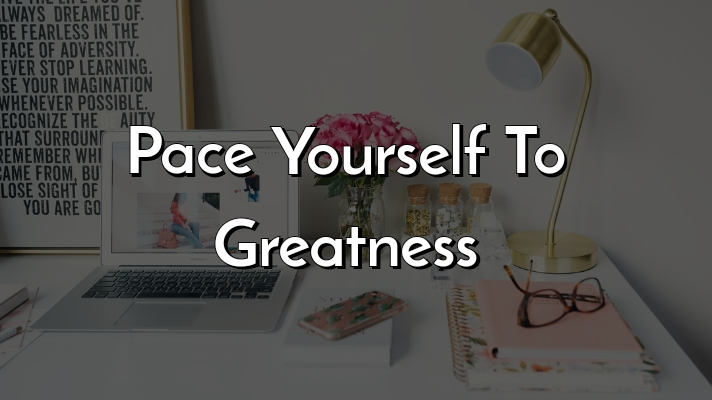 Pace Yourself To Greatness