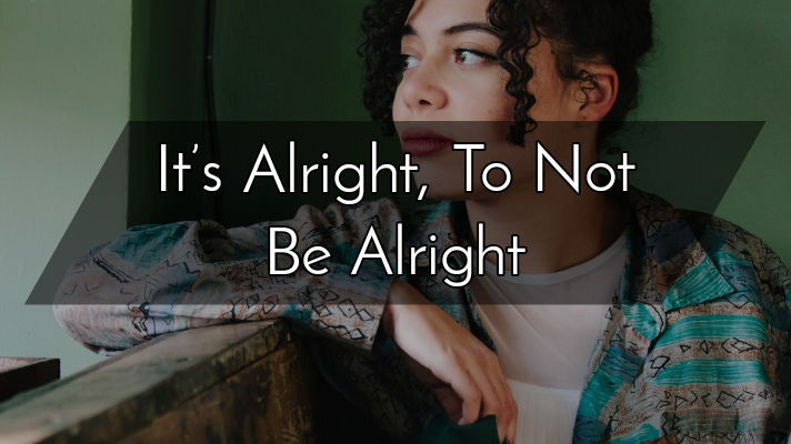 It's Alright, To Not Be Alright
